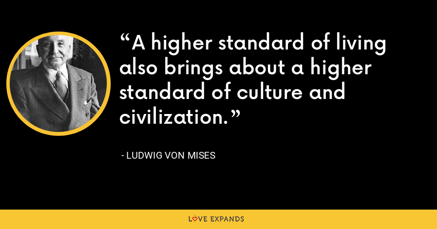 A higher standard of living also brings about a higher standard of culture and civilization. - Ludwig von Mises