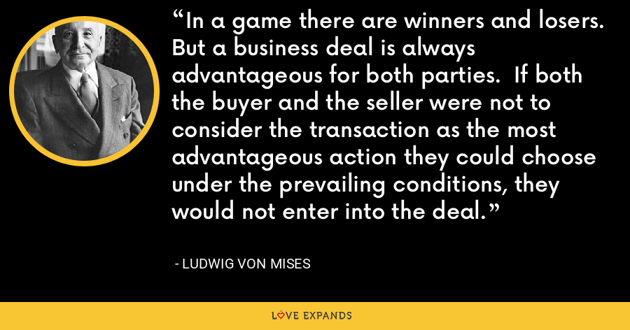 In a game there are winners and losers.  But a business deal is always advantageous for both parties.  If both the buyer and the seller were not to consider the transaction as the most advantageous action they could choose under the prevailing conditions, they would not enter into the deal. - Ludwig von Mises