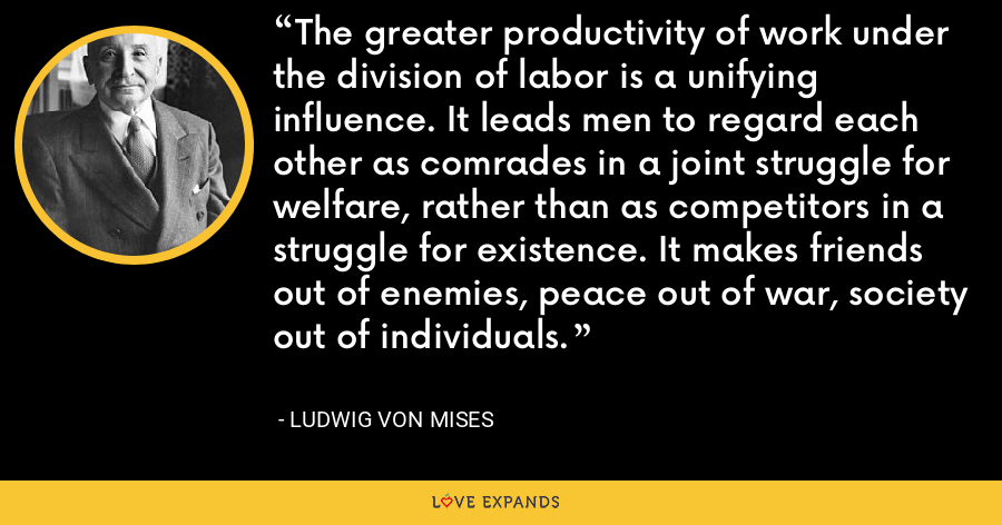 The greater productivity of work under the division of labor is a unifying influence. It leads men to regard each other as comrades in a joint struggle for welfare, rather than as competitors in a struggle for existence. It makes friends out of enemies, peace out of war, society out of individuals. - Ludwig von Mises