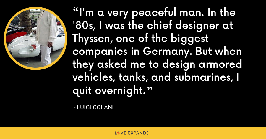 I'm a very peaceful man. In the '80s, I was the chief designer at Thyssen, one of the biggest companies in Germany. But when they asked me to design armored vehicles, tanks, and submarines, I quit overnight. - Luigi Colani