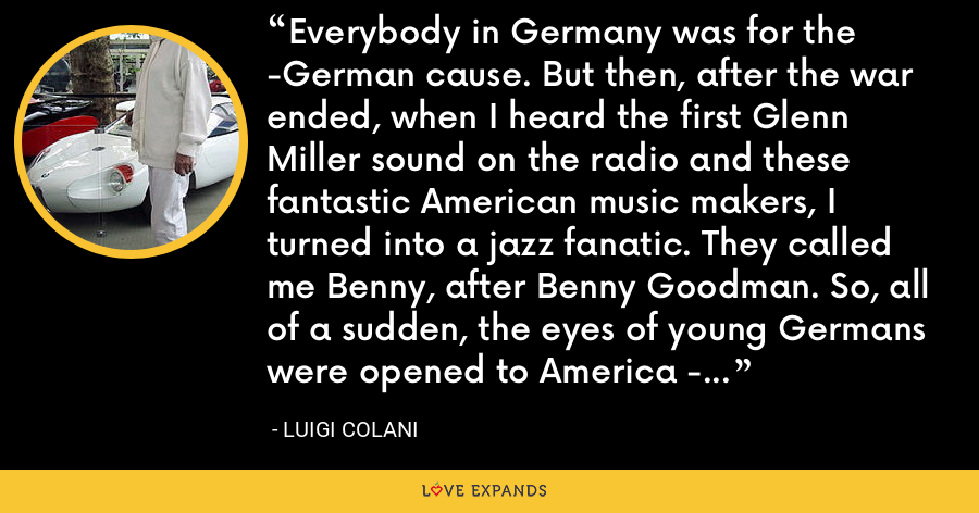 Everybody in Germany was for the -German cause. But then, after the war ended, when I heard the first Glenn Miller sound on the radio and these fantastic American music makers, I turned into a jazz fanatic. They called me Benny, after Benny Goodman. So, all of a sudden, the eyes of young Germans were opened to America - everything American was absolutely at the top of the list. - Luigi Colani