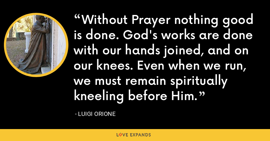 Without Prayer nothing good is done. God's works are done with our hands joined, and on our knees. Even when we run, we must remain spiritually kneeling before Him. - Luigi Orione