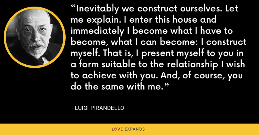 Inevitably we construct ourselves. Let me explain. I enter this house and immediately I become what I have to become, what I can become: I construct myself. That is, I present myself to you in a form suitable to the relationship I wish to achieve with you. And, of course, you do the same with me. - Luigi Pirandello