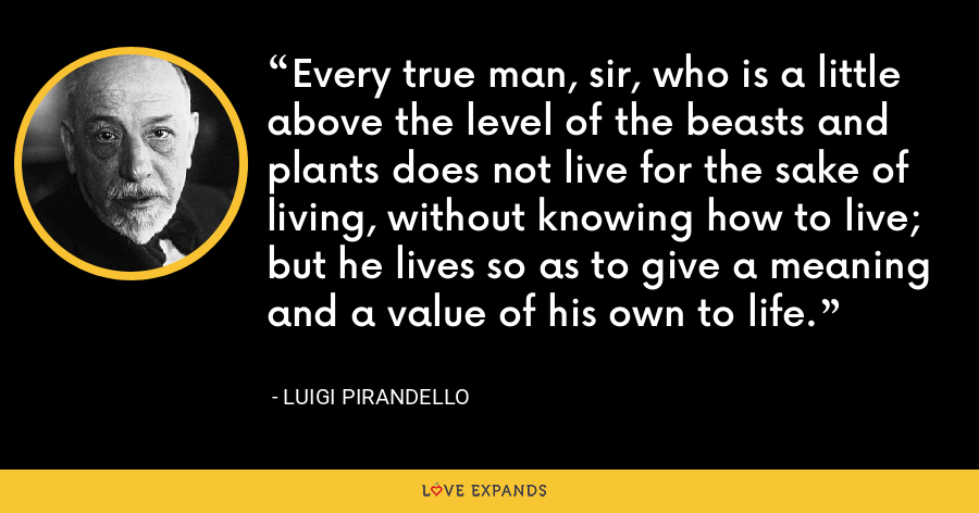 Every true man, sir, who is a little above the level of the beasts and plants does not live for the sake of living, without knowing how to live; but he lives so as to give a meaning and a value of his own to life. - Luigi Pirandello