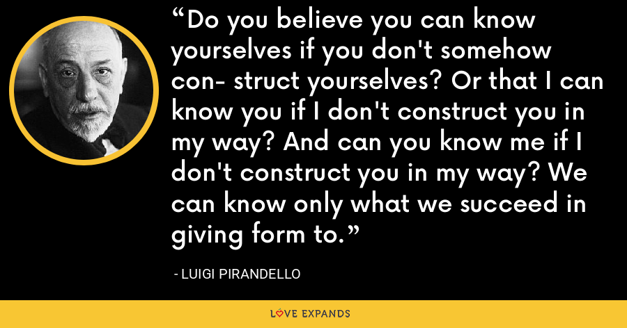 Do you believe you can know yourselves if you don't somehow con- struct yourselves? Or that I can know you if I don't construct you in my way? And can you know me if I don't construct you in my way? We can know only what we succeed in giving form to. - Luigi Pirandello