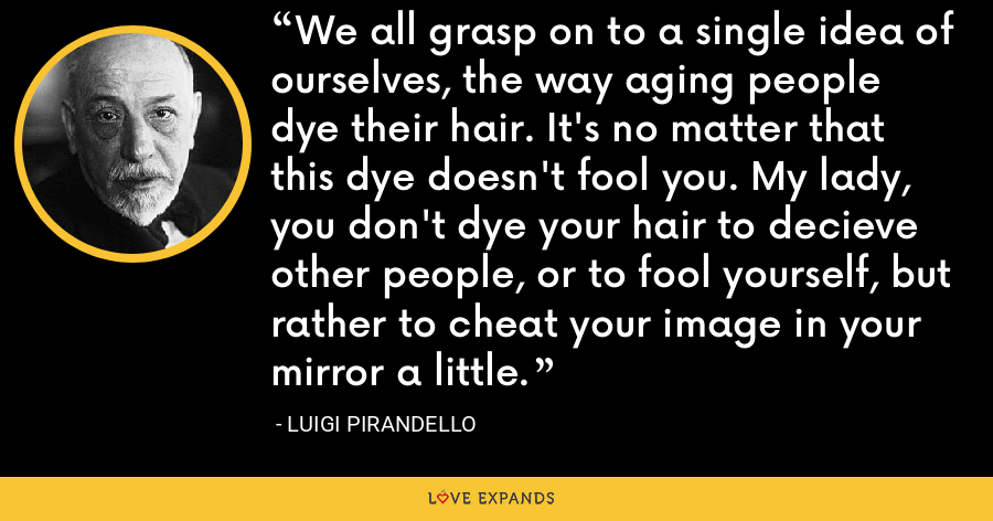 We all grasp on to a single idea of ourselves, the way aging people dye their hair. It's no matter that this dye doesn't fool you. My lady, you don't dye your hair to decieve other people, or to fool yourself, but rather to cheat your image in your mirror a little. - Luigi Pirandello