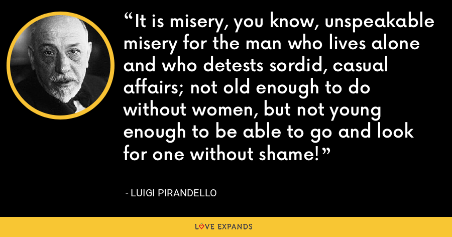 It is misery, you know, unspeakable misery for the man who lives alone and who detests sordid, casual affairs; not old enough to do without women, but not young enough to be able to go and look for one without shame! - Luigi Pirandello