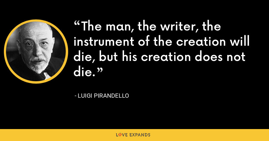 The man, the writer, the instrument of the creation will die, but his creation does not die. - Luigi Pirandello