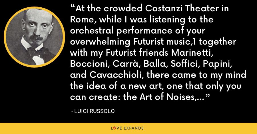 At the crowded Costanzi Theater in Rome, while I was listening to the orchestral performance of your overwhelming Futurist music,1 together with my Futurist friends Marinetti, Boccioni, Carrà, Balla, Soffici, Papini, and Cavacchioli, there came to my mind the idea of a new art, one that only you can create: the Art of Noises, a logical consequence of your marvelous innovations. - Luigi Russolo