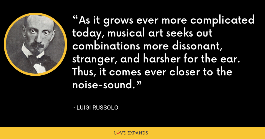 As it grows ever more complicated today, musical art seeks out combinations more dissonant, stranger, and harsher for the ear. Thus, it comes ever closer to the noise-sound. - Luigi Russolo