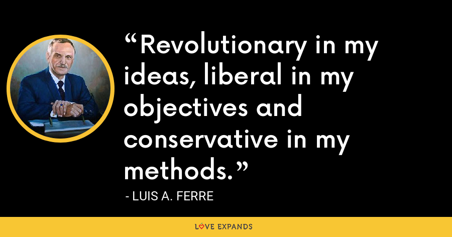 Revolutionary in my ideas, liberal in my objectives and conservative in my methods. - Luis A. Ferre