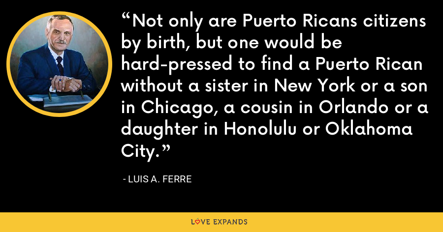 Not only are Puerto Ricans citizens by birth, but one would be hard-pressed to find a Puerto Rican without a sister in New York or a son in Chicago, a cousin in Orlando or a daughter in Honolulu or Oklahoma City. - Luis A. Ferre