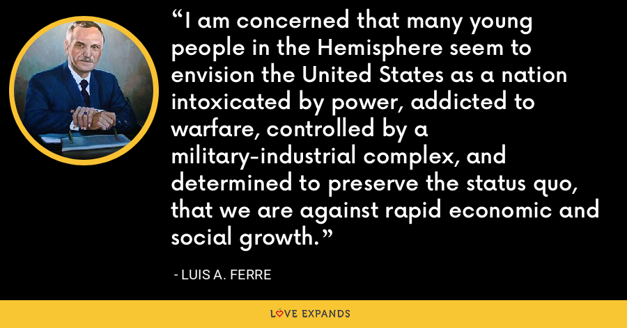 I am concerned that many young people in the Hemisphere seem to envision the United States as a nation intoxicated by power, addicted to warfare, controlled by a military-industrial complex, and determined to preserve the status quo, that we are against rapid economic and social growth. - Luis A. Ferre