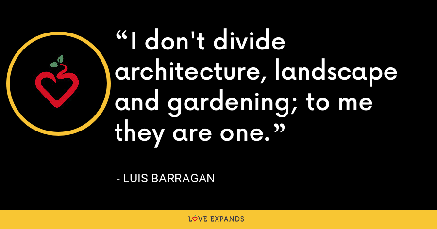 I don't divide architecture, landscape and gardening; to me they are one. - Luis Barragan