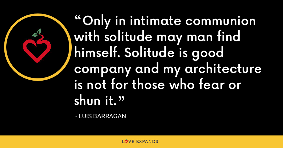 Only in intimate communion with solitude may man find himself. Solitude is good company and my architecture is not for those who fear or shun it. - Luis Barragan