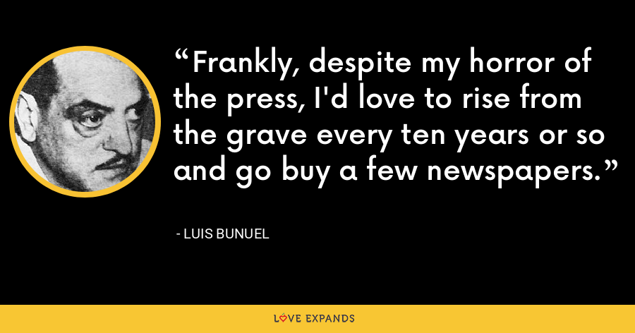 Frankly, despite my horror of the press, I'd love to rise from the grave every ten years or so and go buy a few newspapers. - Luis Bunuel