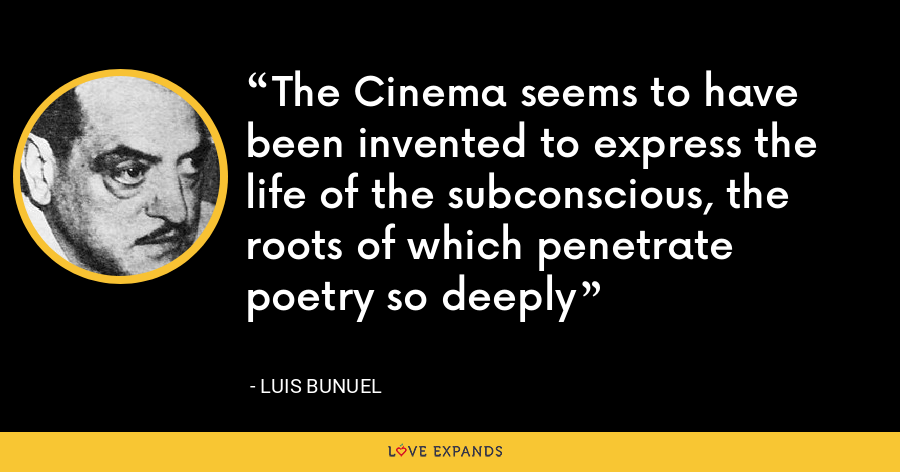 The Cinema seems to have been invented to express the life of the subconscious, the roots of which penetrate poetry so deeply - Luis Bunuel