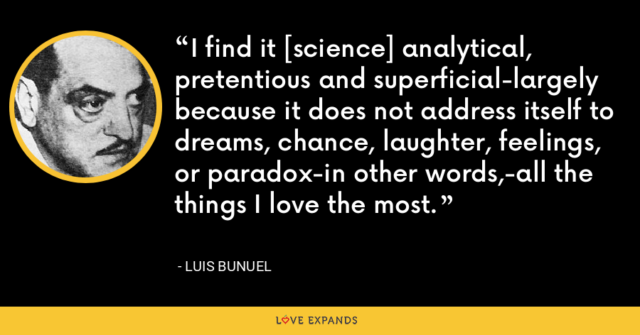 I find it [science] analytical, pretentious and superficial-largely because it does not address itself to dreams, chance, laughter, feelings, or paradox-in other words,-all the things I love the most. - Luis Bunuel