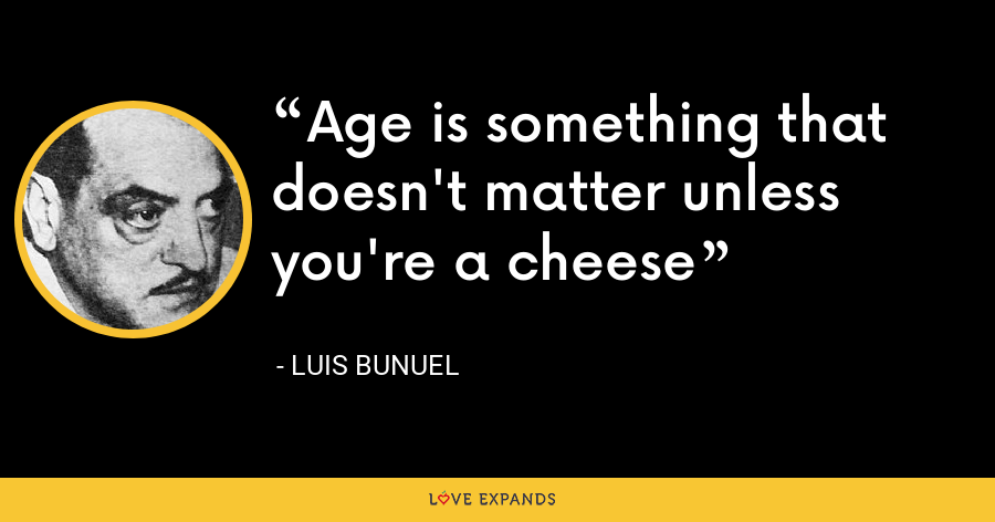 Age is something that doesn't matter unless you're a cheese - Luis Bunuel