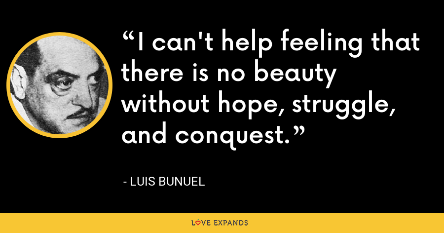 I can't help feeling that there is no beauty without hope, struggle, and conquest. - Luis Bunuel
