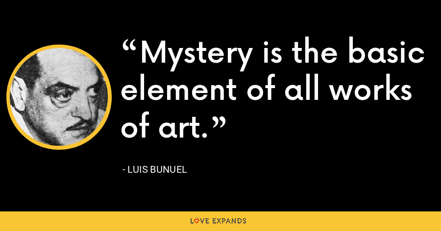 Mystery is the basic element of all works of art. - Luis Bunuel