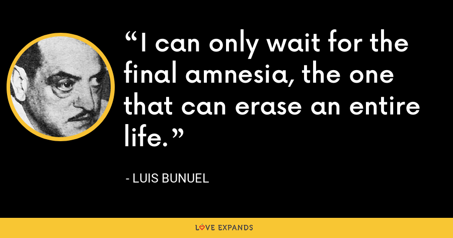 I can only wait for the final amnesia, the one that can erase an entire life. - Luis Bunuel