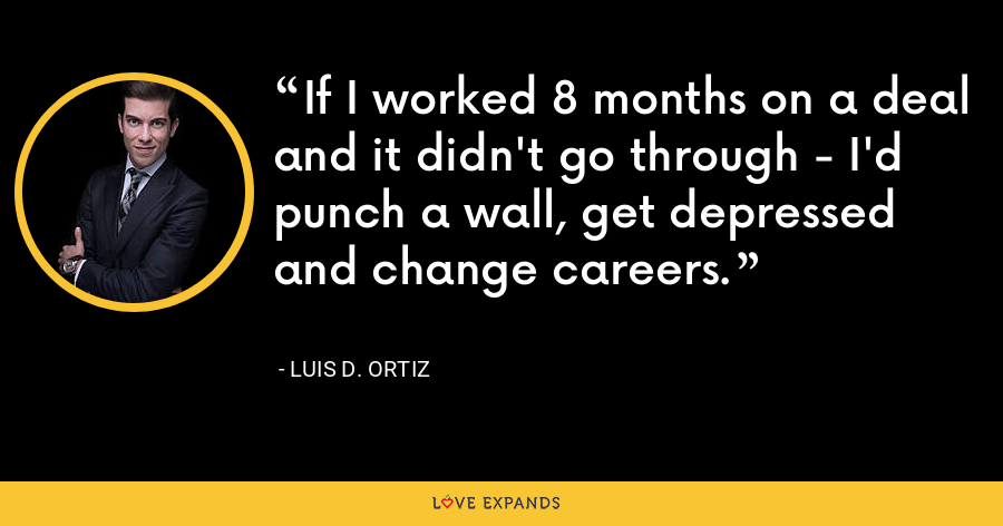 If I worked 8 months on a deal and it didn't go through - I'd punch a wall, get depressed and change careers. - Luis D. Ortiz
