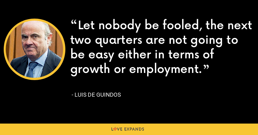 Let nobody be fooled, the next two quarters are not going to be easy either in terms of growth or employment. - Luis de Guindos