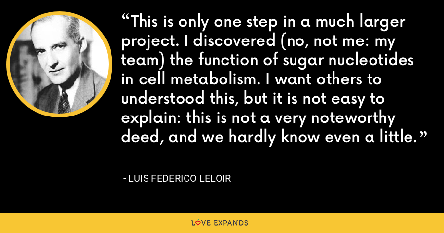 This is only one step in a much larger project. I discovered (no, not me: my team) the function of sugar nucleotides in cell metabolism. I want others to understood this, but it is not easy to explain: this is not a very noteworthy deed, and we hardly know even a little. - Luis Federico Leloir