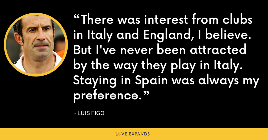 There was interest from clubs in Italy and England, I believe. But I've never been attracted by the way they play in Italy. Staying in Spain was always my preference. - Luis Figo