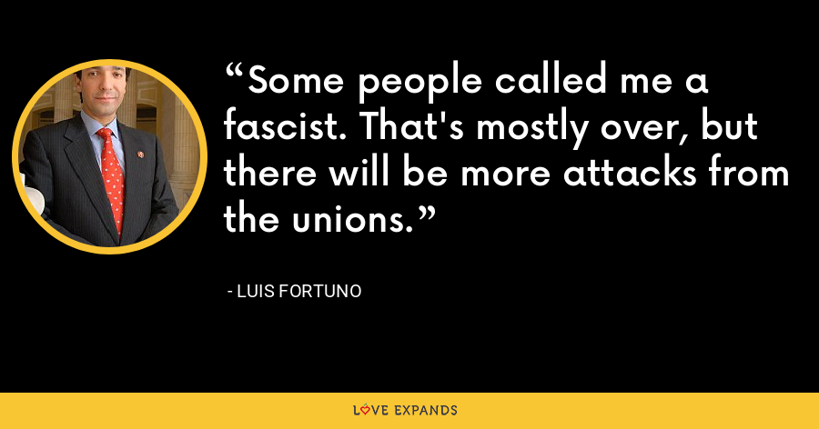 Some people called me a fascist. That's mostly over, but there will be more attacks from the unions. - Luis Fortuno