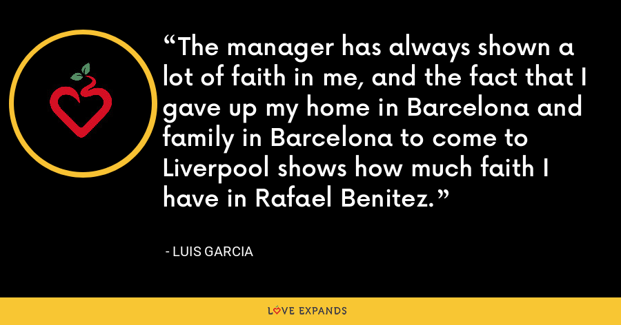 The manager has always shown a lot of faith in me, and the fact that I gave up my home in Barcelona and family in Barcelona to come to Liverpool shows how much faith I have in Rafael Benitez. - Luis Garcia