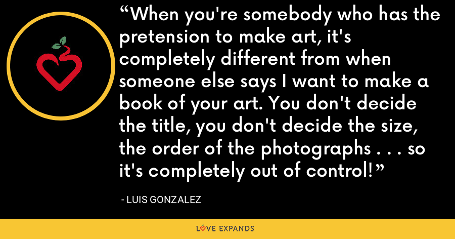 When you're somebody who has the pretension to make art, it's completely different from when someone else says I want to make a book of your art. You don't decide the title, you don't decide the size, the order of the photographs . . . so it's completely out of control! - Luis Gonzalez