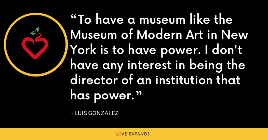 To have a museum like the Museum of Modern Art in New York is to have power. I don't have any interest in being the director of an institution that has power. - Luis Gonzalez