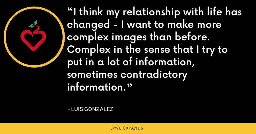 I think my relationship with life has changed - I want to make more complex images than before. Complex in the sense that I try to put in a lot of information, sometimes contradictory information. - Luis Gonzalez
