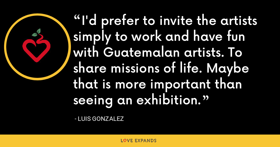 I'd prefer to invite the artists simply to work and have fun with Guatemalan artists. To share missions of life. Maybe that is more important than seeing an exhibition. - Luis Gonzalez