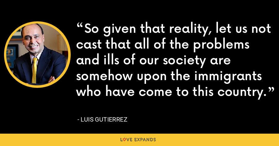 So given that reality, let us not cast that all of the problems and ills of our society are somehow upon the immigrants who have come to this country. - Luis Gutierrez