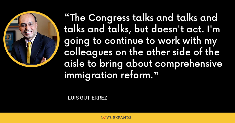 The Congress talks and talks and talks and talks, but doesn't act. I'm going to continue to work with my colleagues on the other side of the aisle to bring about comprehensive immigration reform. - Luis Gutierrez