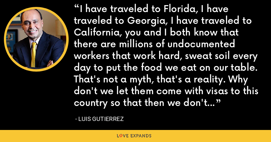 I have traveled to Florida, I have traveled to Georgia, I have traveled to California, you and I both know that there are millions of undocumented workers that work hard, sweat soil every day to put the food we eat on our table. That's not a myth, that's a reality. Why don't we let them come with visas to this country so that then we don't have people using that border. - Luis Gutierrez