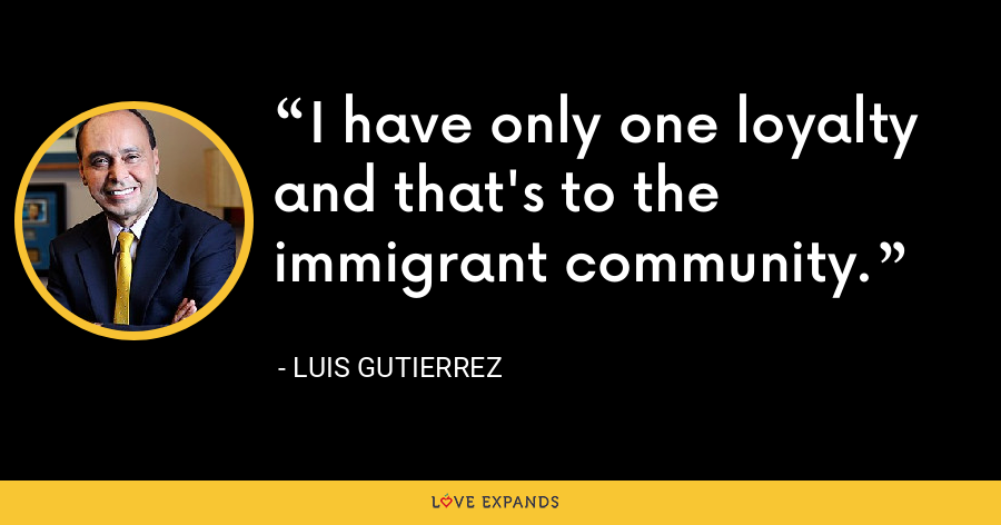 I have only one loyalty and that's to the immigrant community. - Luis Gutierrez