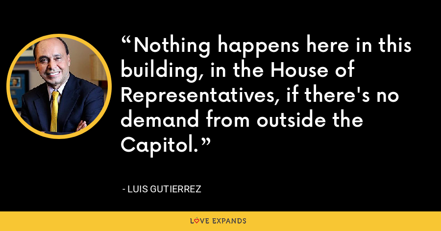 Nothing happens here in this building, in the House of Representatives, if there's no demand from outside the Capitol. - Luis Gutierrez