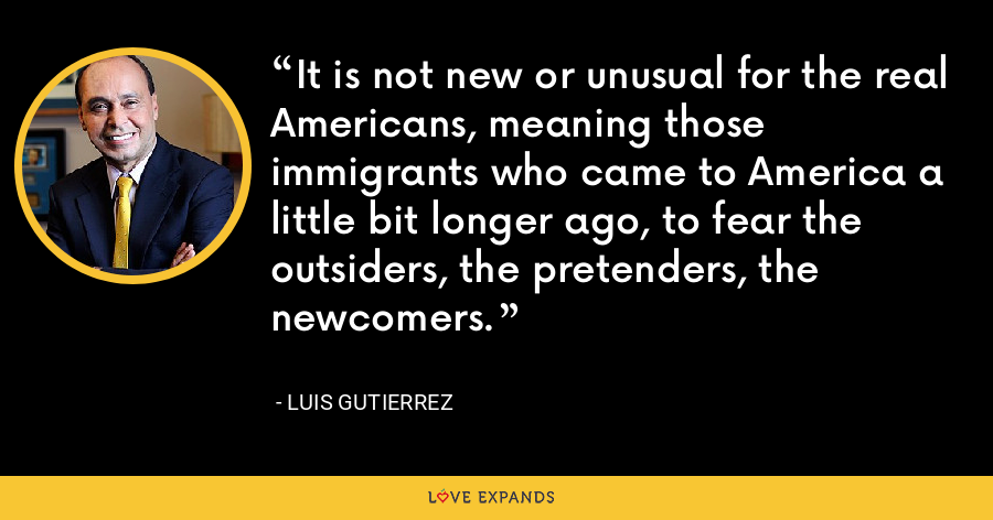 It is not new or unusual for the real Americans, meaning those immigrants who came to America a little bit longer ago, to fear the outsiders, the pretenders, the newcomers. - Luis Gutierrez