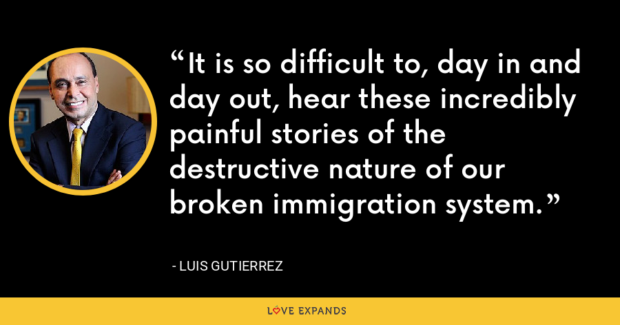 It is so difficult to, day in and day out, hear these incredibly painful stories of the destructive nature of our broken immigration system. - Luis Gutierrez