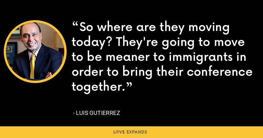So where are they moving today? They're going to move to be meaner to immigrants in order to bring their conference together. - Luis Gutierrez