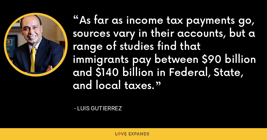 As far as income tax payments go, sources vary in their accounts, but a range of studies find that immigrants pay between $90 billion and $140 billion in Federal, State, and local taxes. - Luis Gutierrez