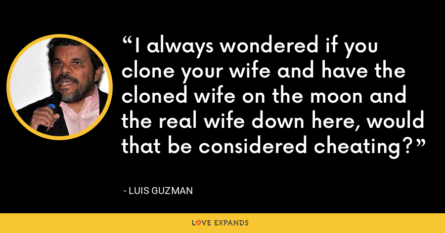I always wondered if you clone your wife and have the cloned wife on the moon and the real wife down here, would that be considered cheating? - Luis Guzman
