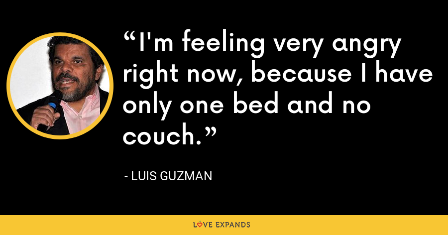 I'm feeling very angry right now, because I have only one bed and no couch. - Luis Guzman