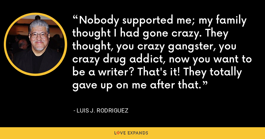Nobody supported me; my family thought I had gone crazy. They thought, you crazy gangster, you crazy drug addict, now you want to be a writer? That's it! They totally gave up on me after that. - Luis J. Rodriguez