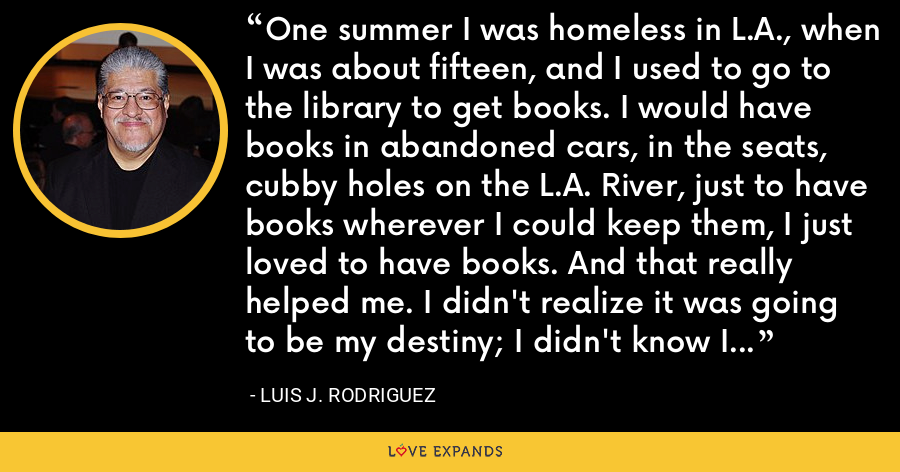 One summer I was homeless in L.A., when I was about fifteen, and I used to go to the library to get books. I would have books in abandoned cars, in the seats, cubby holes on the L.A. River, just to have books wherever I could keep them, I just loved to have books. And that really helped me. I didn't realize it was going to be my destiny; I didn't know I was going to be a writer. - Luis J. Rodriguez