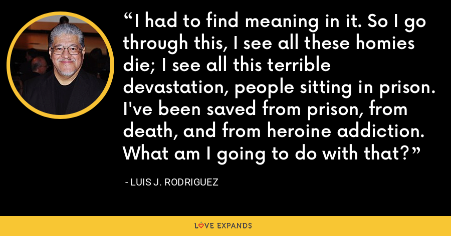 I had to find meaning in it. So I go through this, I see all these homies die; I see all this terrible devastation, people sitting in prison. I've been saved from prison, from death, and from heroine addiction. What am I going to do with that? - Luis J. Rodriguez